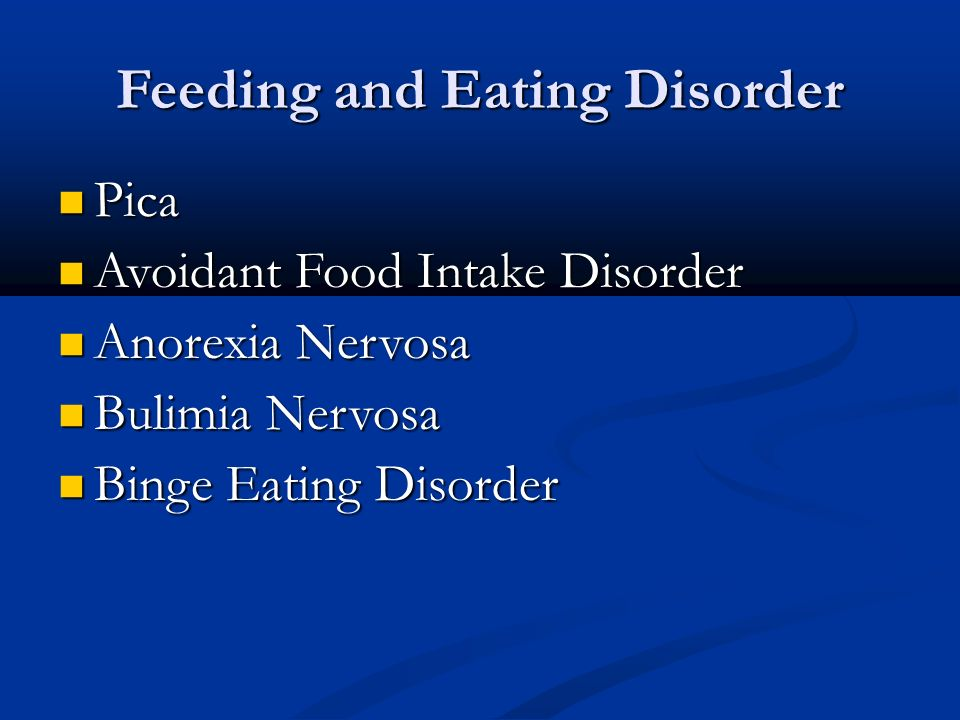 Feeding and Eating Disorder Pica Pica Avoidant Food Intake Disorder Avoidant Food Intake Disorder Anorexia Nervosa Anorexia Nervosa Bulimia Nervosa Bulimia Nervosa Binge Eating Disorder Binge Eating Disorder