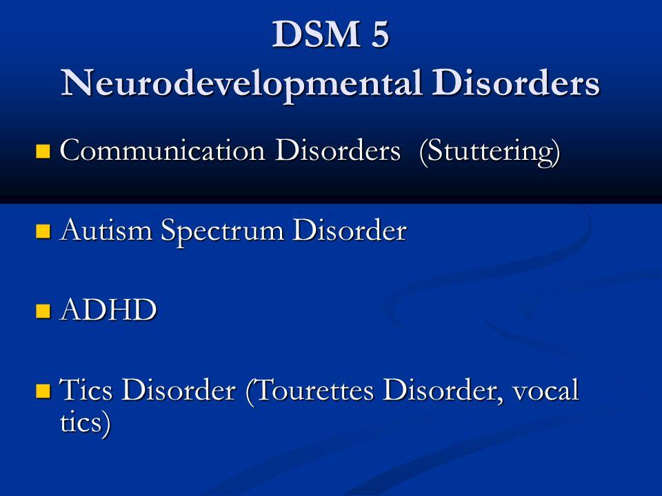 DSM 5 Neurodevelopmental Disorders Communication Disorders (Stuttering) Communication Disorders (Stuttering) Autism Spectrum Disorder Autism Spectrum Disorder ADHD ADHD Tics Disorder (Tourettes Disorder, vocal tics) Tics Disorder (Tourettes Disorder, vocal tics)