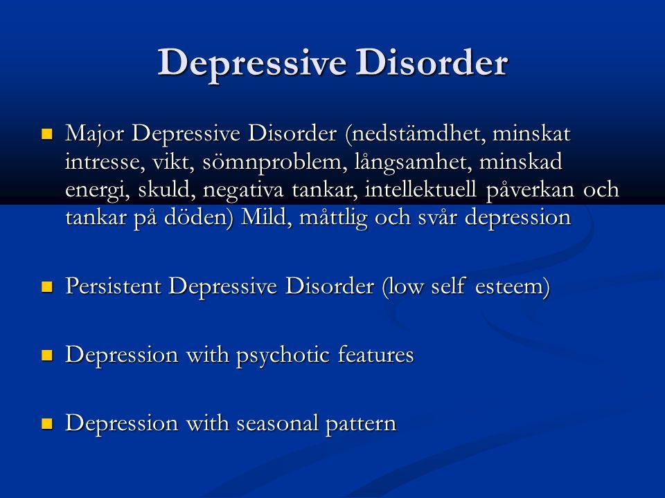 Depressive Disorder Major Depressive Disorder (nedstämdhet, minskat intresse, vikt, sömnproblem, långsamhet, minskad energi, skuld, negativa tankar, intellektuell påverkan och tankar på döden) Mild, måttlig och svår depression Major Depressive Disorder (nedstämdhet, minskat intresse, vikt, sömnproblem, långsamhet, minskad energi, skuld, negativa tankar, intellektuell påverkan och tankar på döden) Mild, måttlig och svår depression Persistent Depressive Disorder (low self esteem) Persistent Depressive Disorder (low self esteem) Depression with psychotic features Depression with psychotic features Depression with seasonal pattern Depression with seasonal pattern