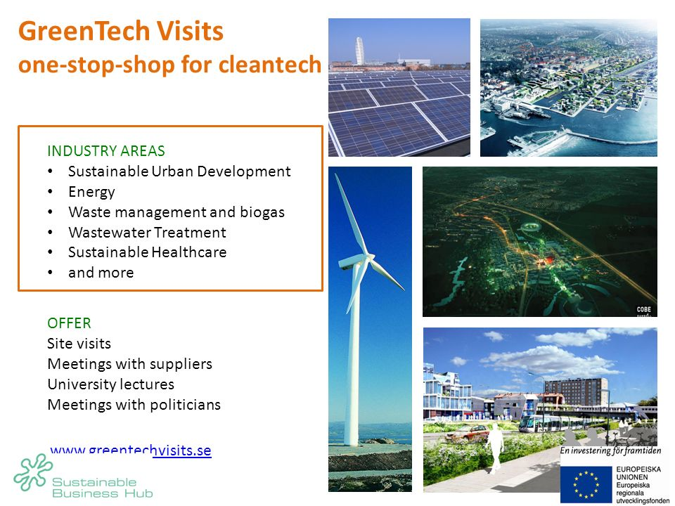 INDUSTRY AREAS Sustainable Urban Development Energy Waste management and biogas Wastewater Treatment Sustainable Healthcare and more OFFER Site visits Meetings with suppliers University lectures Meetings with politicians www.greentechvisits.se GreenTech Visits one-stop-shop for cleantech