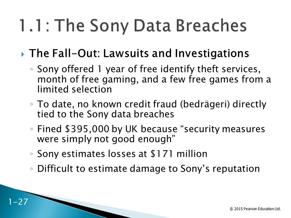 © 2015 Pearson Education Ltd.  The Fall-Out: Lawsuits and Investigations ◦ Sony offered 1 year of free identify theft services, month of free gaming,