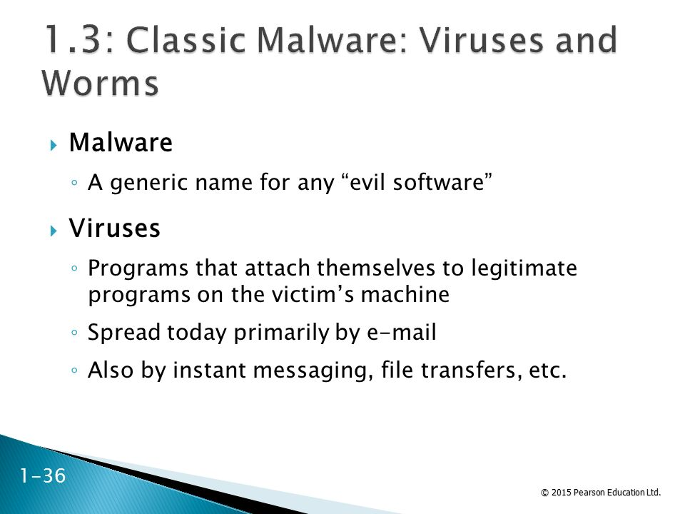 "© 2015 Pearson Education Ltd.  Malware ◦ A generic name for any ""evil software""  Viruses ◦ Programs that attach themselves to legitimate programs on"