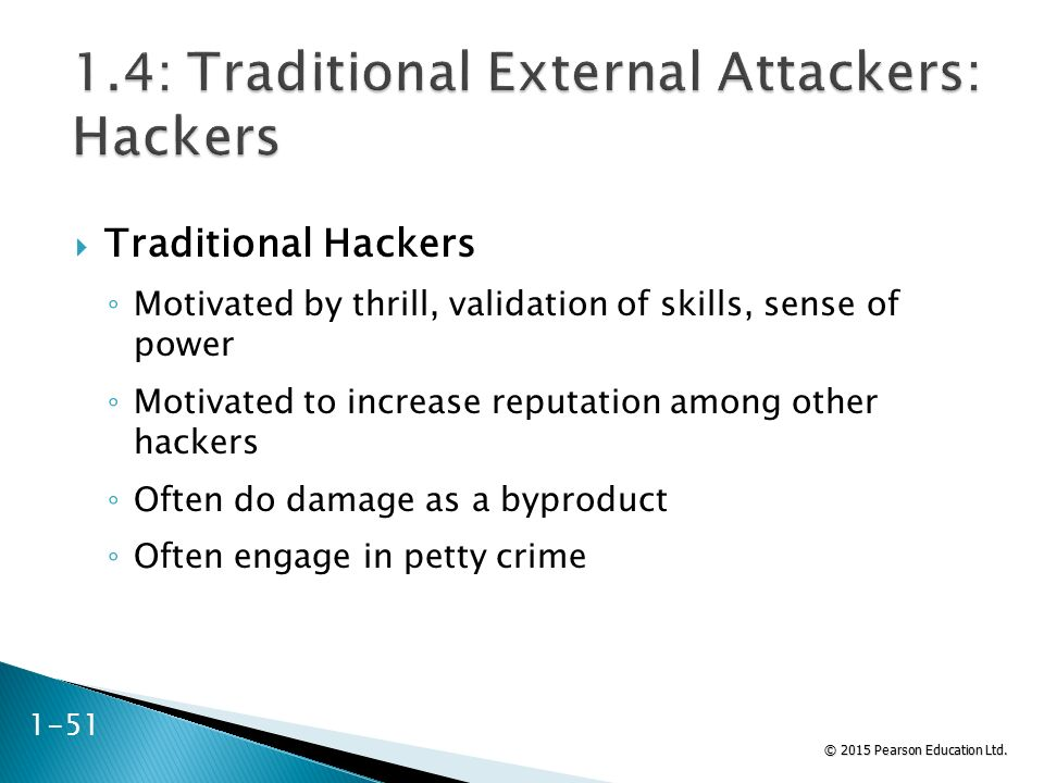 © 2015 Pearson Education Ltd.  Traditional Hackers ◦ Motivated by thrill, validation of skills, sense of power ◦ Motivated to increase reputation amo