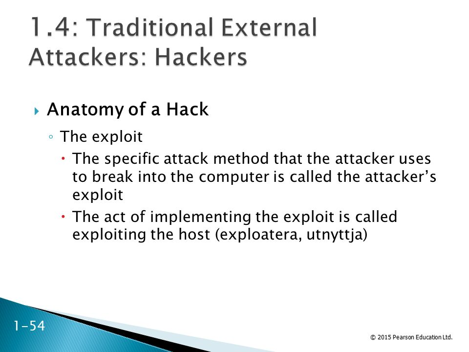 © 2015 Pearson Education Ltd.  Anatomy of a Hack ◦ The exploit  The specific attack method that the attacker uses to break into the computer is call