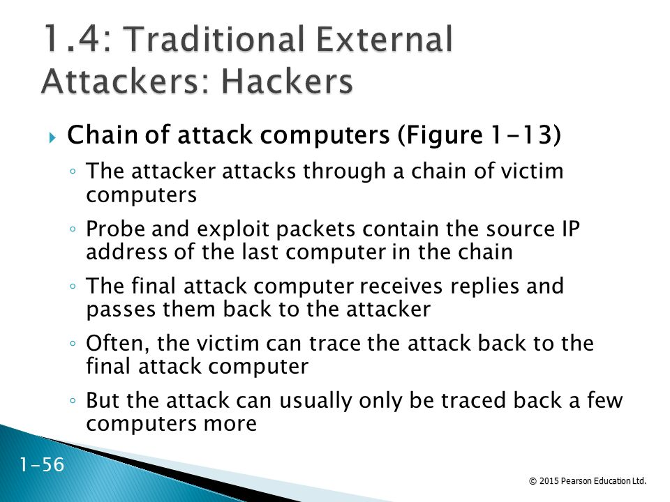 © 2015 Pearson Education Ltd.  Chain of attack computers (Figure 1-13) ◦ The attacker attacks through a chain of victim computers ◦ Probe and exploit