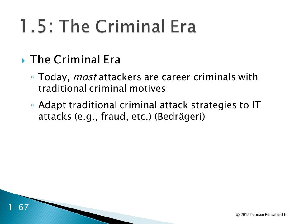 © 2015 Pearson Education Ltd. 1-67  The Criminal Era ◦ Today, most attackers are career criminals with traditional criminal motives ◦ Adapt tradition