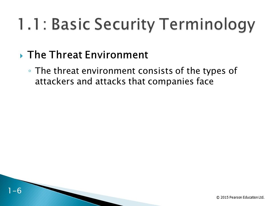 © 2015 Pearson Education Ltd.  The Threat Environment ◦ The threat environment consists of the types of attackers and attacks that companies face 1-6
