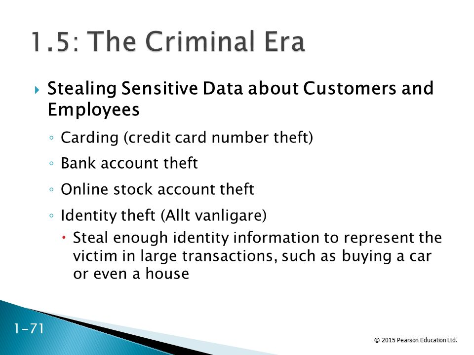 © 2015 Pearson Education Ltd. 1-71  Stealing Sensitive Data about Customers and Employees ◦ Carding (credit card number theft) ◦ Bank account theft ◦