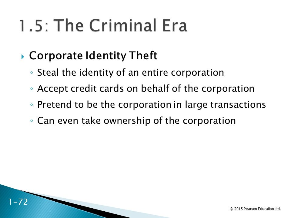 © 2015 Pearson Education Ltd. 1-72  Corporate Identity Theft ◦ Steal the identity of an entire corporation ◦ Accept credit cards on behalf of the cor