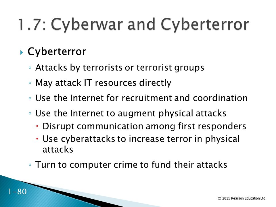© 2015 Pearson Education Ltd.  Cyberterror ◦ Attacks by terrorists or terrorist groups ◦ May attack IT resources directly ◦ Use the Internet for recr
