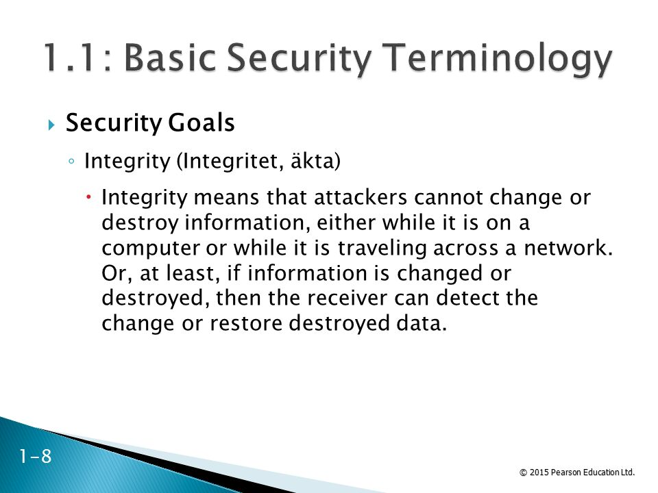 © 2015 Pearson Education Ltd.  Security Goals ◦ Integrity (Integritet, äkta)  Integrity means that attackers cannot change or destroy information, e