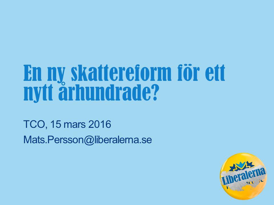 TCO, 15 mars 2016 Mats.Persson@liberalerna.se En ny skattereform för ett nytt århundrade