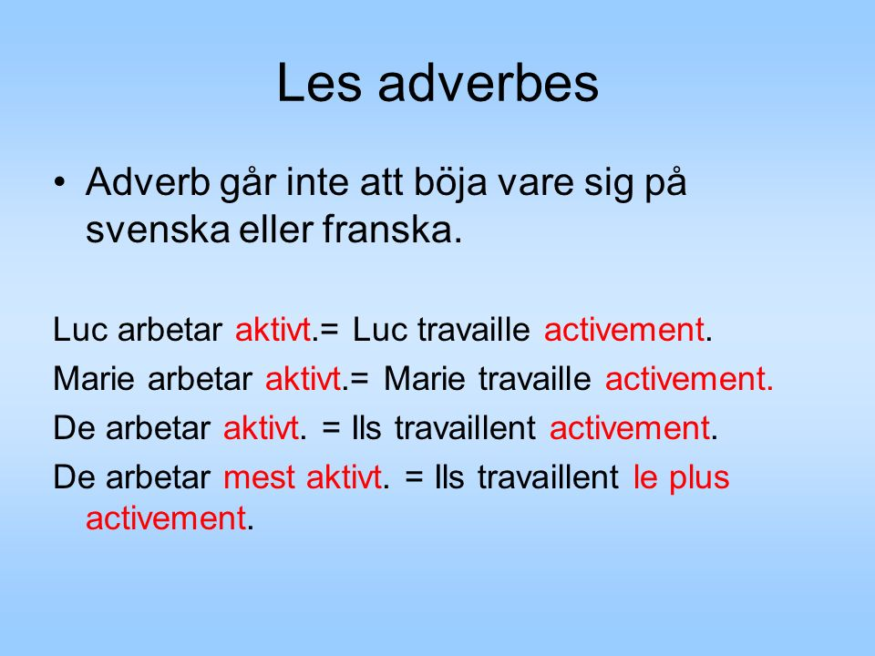 Les adverbes Adverb går inte att böja vare sig på svenska eller franska.