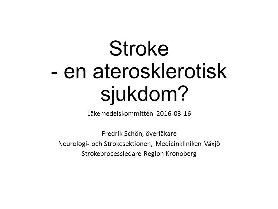 Stroke - en aterosklerotisk sjukdom Läkemedelskommittén 2016-03-16 Fredrik Schön, överläkare Neurologi- och Strokesektionen, Medicinkliniken Växjö Strokeprocessledare Region Kronoberg