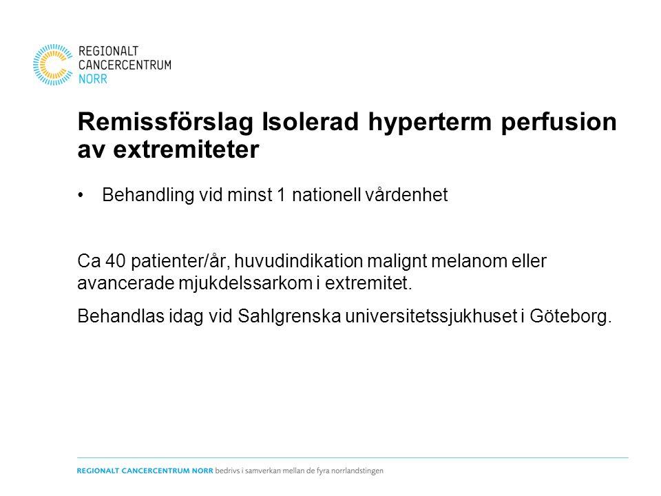 Remissförslag Isolerad hyperterm perfusion av extremiteter Behandling vid minst 1 nationell vårdenhet Ca 40 patienter/år, huvudindikation malignt melanom eller avancerade mjukdelssarkom i extremitet.