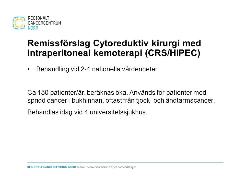 Remissförslag Cytoreduktiv kirurgi med intraperitoneal kemoterapi (CRS/HIPEC) Behandling vid 2-4 nationella vårdenheter Ca 150 patienter/år, beräknas öka.