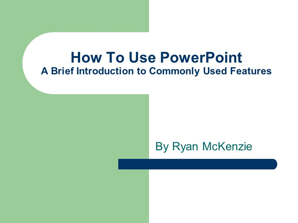 How To Use PowerPoint A Brief Introduction to Commonly Used Features By Ryan McKenzie
