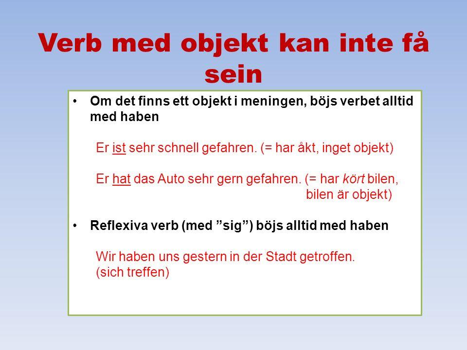 Verb med objekt kan inte få sein Om det finns ett objekt i meningen, böjs verbet alltid med haben Er ist sehr schnell gefahren. (= har åkt, inget obje