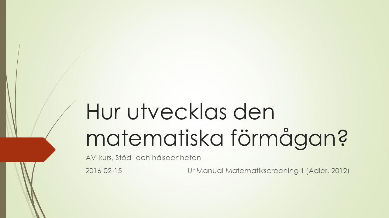 Hur utvecklas den matematiska förmågan? AV-kurs, Stöd- och hälsoenheten 2016-02-15Ur Manual Matematikscreening II (Adler, 2012)