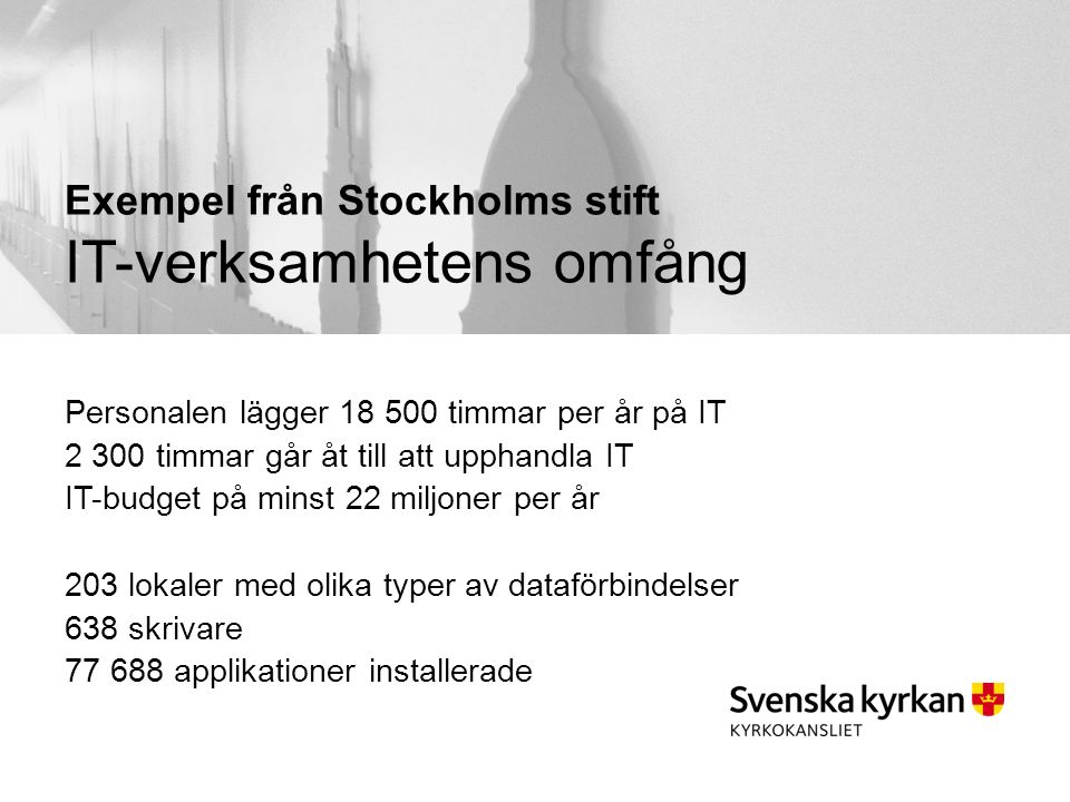 Exempel från Stockholms stift IT-verksamhetens omfång Personalen lägger 18 500 timmar per år på IT 2 300 timmar går åt till att upphandla IT IT-budget på minst 22 miljoner per år 203 lokaler med olika typer av dataförbindelser 638 skrivare 77 688 applikationer installerade