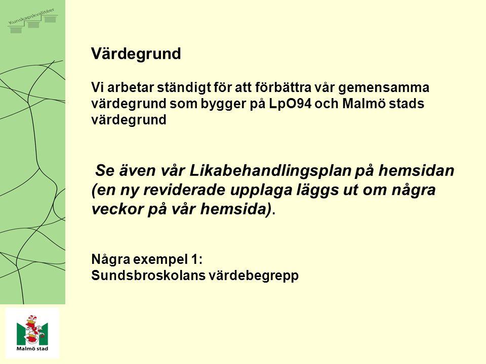 Värdegrund Vi arbetar ständigt för att förbättra vår gemensamma värdegrund som bygger på LpO94 och Malmö stads värdegrund Se även vår Likabehandlingsplan på hemsidan (en ny reviderade upplaga läggs ut om några veckor på vår hemsida).