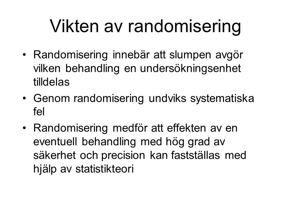 Vikten av randomisering Randomisering innebär att slumpen avgör vilken behandling en undersökningsenhet tilldelas Genom randomisering undviks systematiska fel Randomisering medför att effekten av en eventuell behandling med hög grad av säkerhet och precision kan fastställas med hjälp av statistikteori