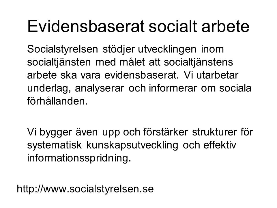 Evidensbaserat socialt arbete Socialstyrelsen stödjer utvecklingen inom socialtjänsten med målet att socialtjänstens arbete ska vara evidensbaserat.