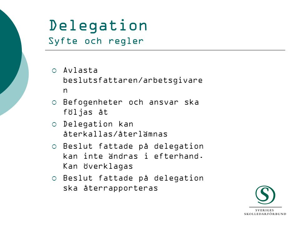 Delegation Syfte och regler  Avlasta beslutsfattaren/arbetsgivare n  Befogenheter och ansvar ska följas åt  Delegation kan återkallas/återlämnas 