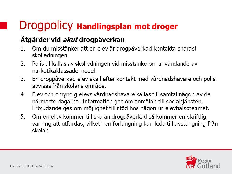 Drogpolicy Handlingsplan mot droger Åtgärder vid akut drogpåverkan 1.Om du misstänker att en elev är drogpåverkad kontakta snarast skolledningen.