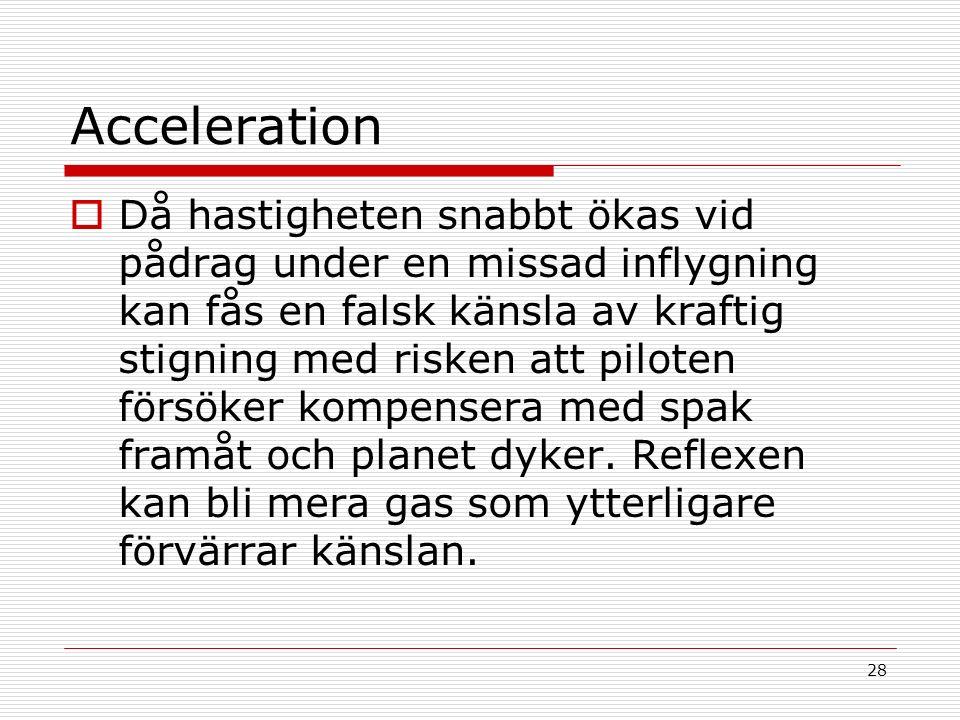28 Acceleration  Då hastigheten snabbt ökas vid pådrag under en missad inflygning kan fås en falsk känsla av kraftig stigning med risken att piloten försöker kompensera med spak framåt och planet dyker.
