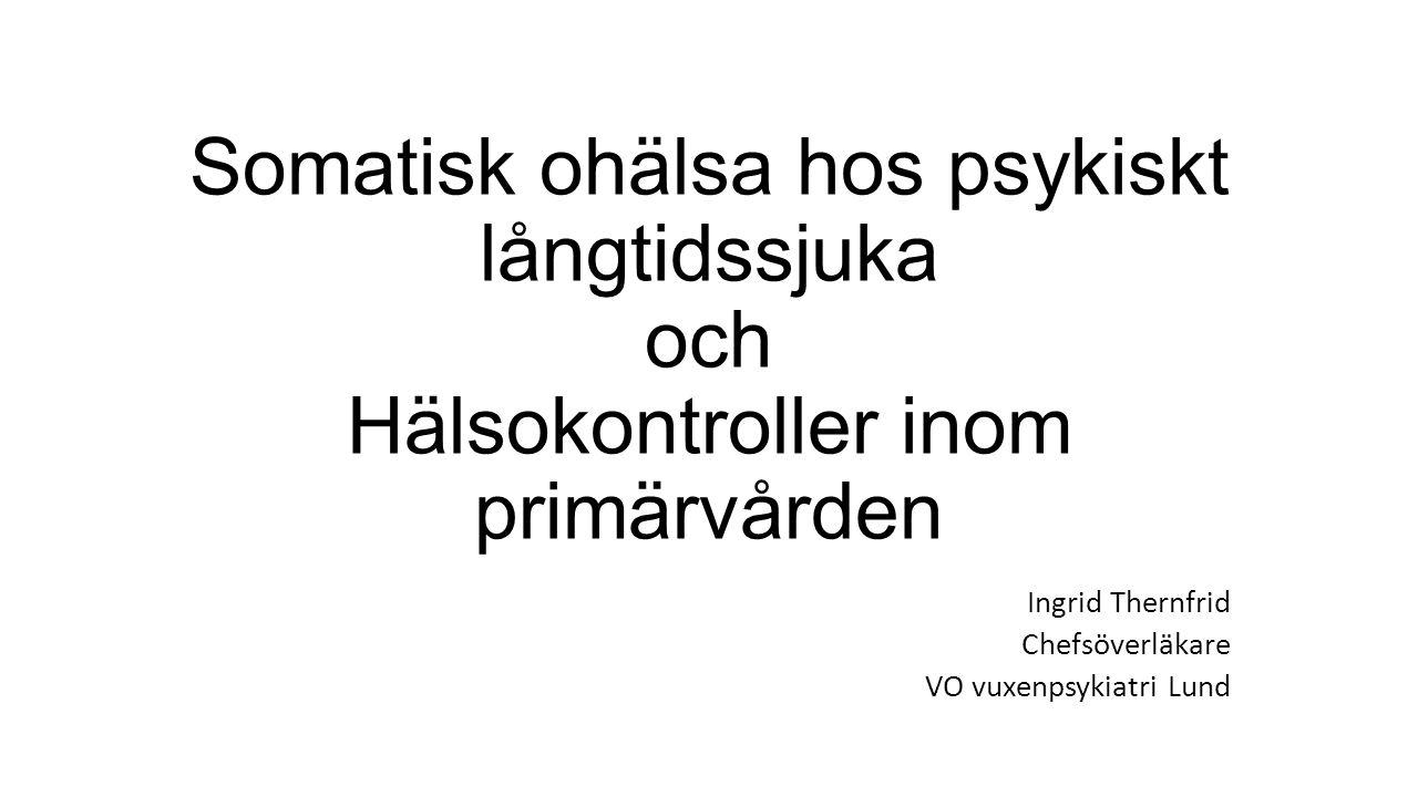 Somatisk ohälsa hos psykiskt långtidssjuka och Hälsokontroller inom primärvården Ingrid Thernfrid Chefsöverläkare VO vuxenpsykiatri Lund