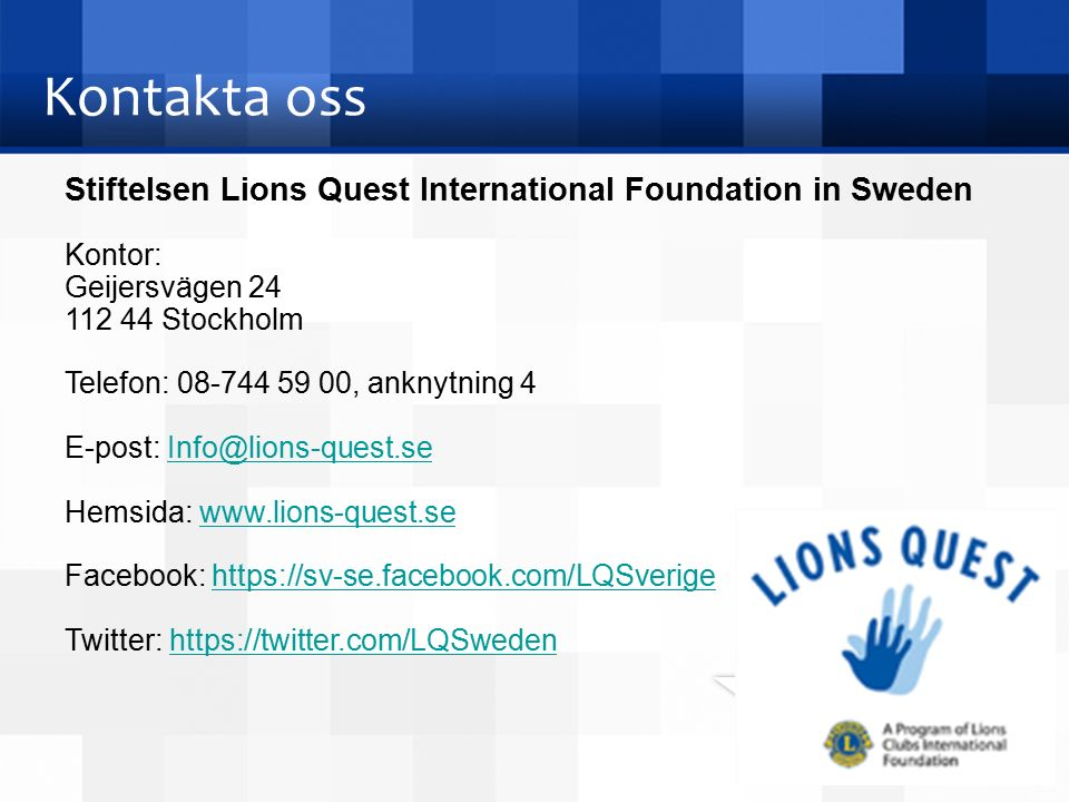 Kontakta oss Stiftelsen Lions Quest International Foundation in Sweden Kontor: Geijersvägen 24 112 44 Stockholm Telefon: 08-744 59 00, anknytning 4 E-