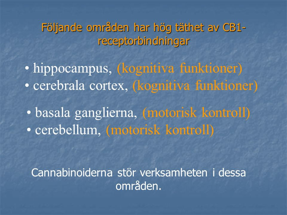Följande områden har hög täthet av CB1- receptorbindningar basala ganglierna, (motorisk kontroll) cerebellum, (motorisk kontroll) hippocampus, (kognitiva funktioner) cerebrala cortex, (kognitiva funktioner) Cannabinoiderna stör verksamheten i dessa områden.