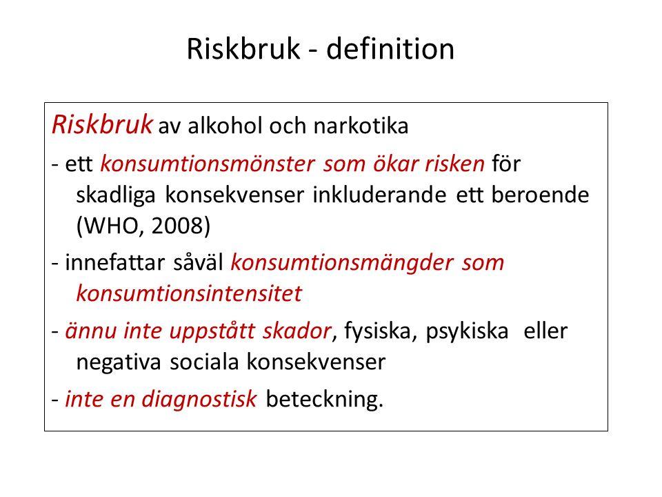 Riskbruk - definition Riskbruk av alkohol och narkotika - ett konsumtionsmönster som ökar risken för skadliga konsekvenser inkluderande ett beroende (WHO, 2008) - innefattar såväl konsumtionsmängder som konsumtionsintensitet - ännu inte uppstått skador, fysiska, psykiska eller negativa sociala konsekvenser - inte en diagnostisk beteckning.