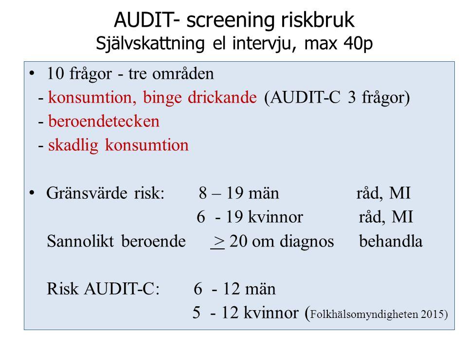 AUDIT- screening riskbruk Självskattning el intervju, max 40p 10 frågor - tre områden - konsumtion, binge drickande (AUDIT-C 3 frågor) - beroendetecken - skadlig konsumtion Gränsvärde risk: 8 – 19 män råd, MI 6 - 19 kvinnor råd, MI Sannolikt beroende > 20 om diagnos behandla Risk AUDIT-C: 6 - 12 män 5 - 12 kvinnor ( Folkhälsomyndigheten 2015)