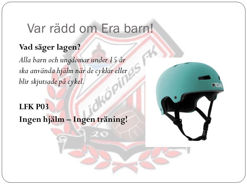 Var rädd om Era barn! Vad säger lagen? Alla barn och ungdomar under 15 år ska använda hjälm när de cyklar eller blir skjutsade på cykel. LFK P03 Ingen