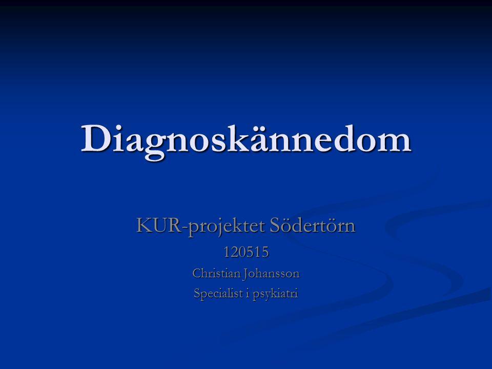 Diagnoskännedom Diagnoskännedom KUR-projektet Södertörn 120515 Christian Johansson Specialist i psykiatri