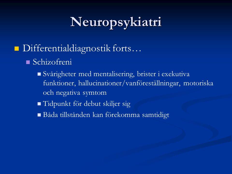 Neuropsykiatri Differentialdiagnostik forts… Schizofreni Svårigheter med mentalisering, brister i exekutiva funktioner, hallucinationer/vanföreställningar, motoriska och negativa symtom Tidpunkt för debut skiljer sig Båda tillstånden kan förekomma samtidigt