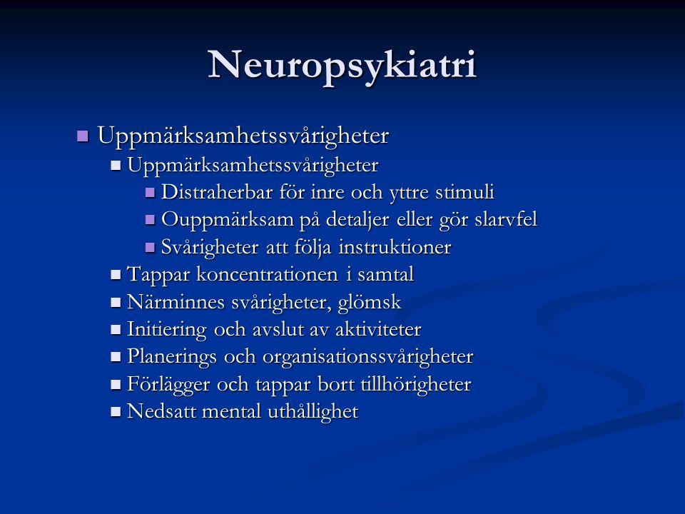 Neuropsykiatri Uppmärksamhetssvårigheter Uppmärksamhetssvårigheter Distraherbar för inre och yttre stimuli Distraherbar för inre och yttre stimuli Ouppmärksam på detaljer eller gör slarvfel Ouppmärksam på detaljer eller gör slarvfel Svårigheter att följa instruktioner Svårigheter att följa instruktioner Tappar koncentrationen i samtal Tappar koncentrationen i samtal Närminnes svårigheter, glömsk Närminnes svårigheter, glömsk Initiering och avslut av aktiviteter Initiering och avslut av aktiviteter Planerings och organisationssvårigheter Planerings och organisationssvårigheter Förlägger och tappar bort tillhörigheter Förlägger och tappar bort tillhörigheter Nedsatt mental uthållighet Nedsatt mental uthållighet