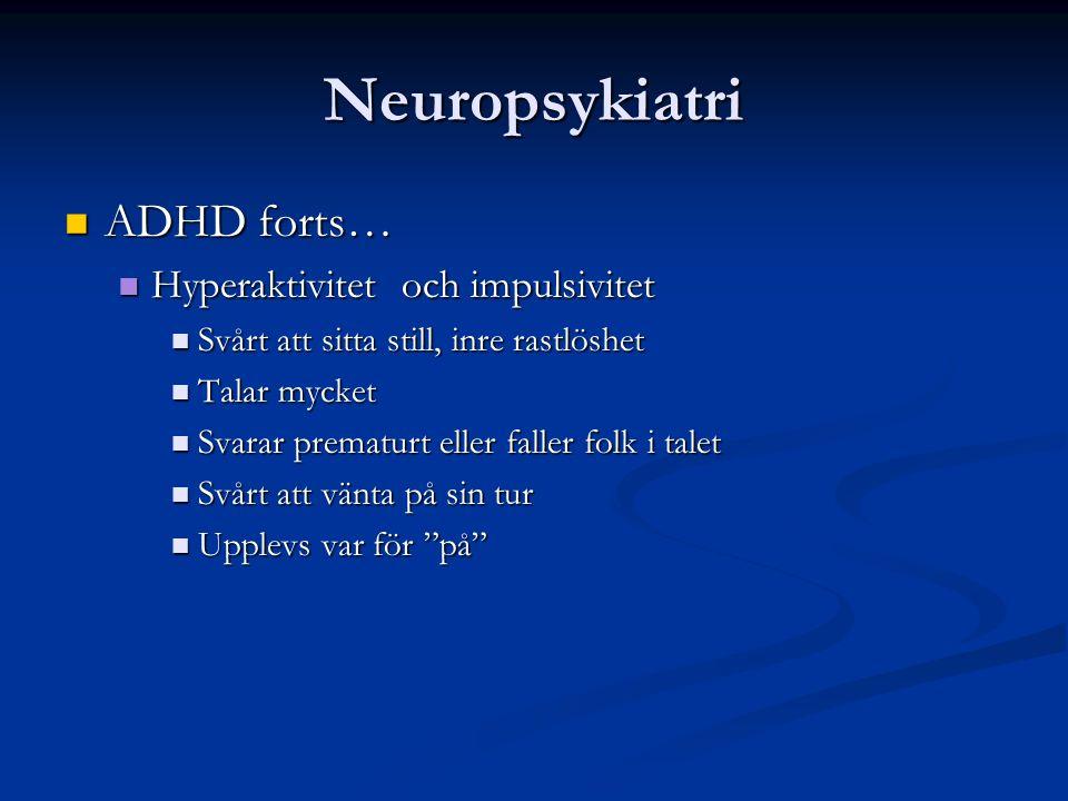 Neuropsykiatri ADHD forts… ADHD forts… Hyperaktivitet och impulsivitet Hyperaktivitet och impulsivitet Svårt att sitta still, inre rastlöshet Svårt att sitta still, inre rastlöshet Talar mycket Talar mycket Svarar prematurt eller faller folk i talet Svarar prematurt eller faller folk i talet Svårt att vänta på sin tur Svårt att vänta på sin tur Upplevs var för på Upplevs var för på