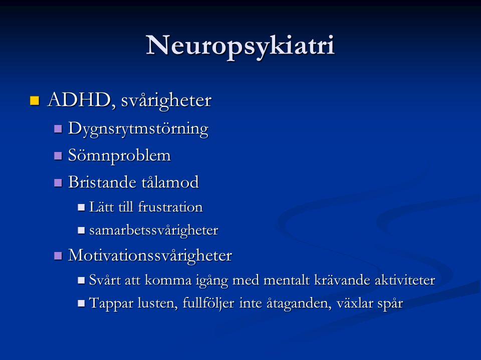 Neuropsykiatri ADHD, svårigheter ADHD, svårigheter Dygnsrytmstörning Dygnsrytmstörning Sömnproblem Sömnproblem Bristande tålamod Bristande tålamod Lätt till frustration Lätt till frustration samarbetssvårigheter samarbetssvårigheter Motivationssvårigheter Motivationssvårigheter Svårt att komma igång med mentalt krävande aktiviteter Svårt att komma igång med mentalt krävande aktiviteter Tappar lusten, fullföljer inte åtaganden, växlar spår Tappar lusten, fullföljer inte åtaganden, växlar spår