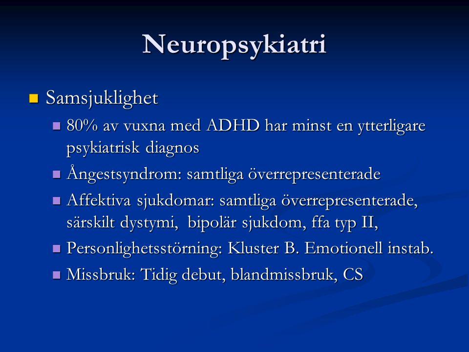 Neuropsykiatri Samsjuklighet Samsjuklighet 80% av vuxna med ADHD har minst en ytterligare psykiatrisk diagnos 80% av vuxna med ADHD har minst en ytterligare psykiatrisk diagnos Ångestsyndrom: samtliga överrepresenterade Ångestsyndrom: samtliga överrepresenterade Affektiva sjukdomar: samtliga överrepresenterade, särskilt dystymi, bipolär sjukdom, ffa typ II, Affektiva sjukdomar: samtliga överrepresenterade, särskilt dystymi, bipolär sjukdom, ffa typ II, Personlighetsstörning: Kluster B.