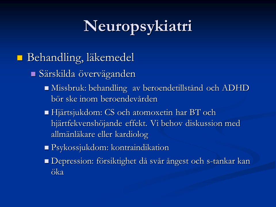 Neuropsykiatri Behandling, läkemedel Behandling, läkemedel Särskilda överväganden Särskilda överväganden Missbruk: behandling av beroendetillstånd och ADHD bör ske inom beroendevården Missbruk: behandling av beroendetillstånd och ADHD bör ske inom beroendevården Hjärtsjukdom: CS och atomoxetin har BT och hjärtfekvenshöjande effekt.