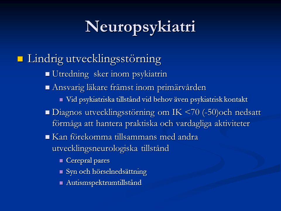 Neuropsykiatri Lindrig utvecklingsstörning Lindrig utvecklingsstörning Utredning sker inom psykiatrin Utredning sker inom psykiatrin Ansvarig läkare främst inom primärvården Ansvarig läkare främst inom primärvården Vid psykiatriska tillstånd vid behov även psykiatrisk kontakt Vid psykiatriska tillstånd vid behov även psykiatrisk kontakt Diagnos utvecklingsstörning om IK <70 (-50)och nedsatt förmåga att hantera praktiska och vardagliga aktiviteter Diagnos utvecklingsstörning om IK <70 (-50)och nedsatt förmåga att hantera praktiska och vardagliga aktiviteter Kan förekomma tillsammans med andra utvecklingsneurologiska tillstånd Kan förekomma tillsammans med andra utvecklingsneurologiska tillstånd Cerepral pares Cerepral pares Syn och hörselnedsättning Syn och hörselnedsättning Autismspektrumtillstånd Autismspektrumtillstånd
