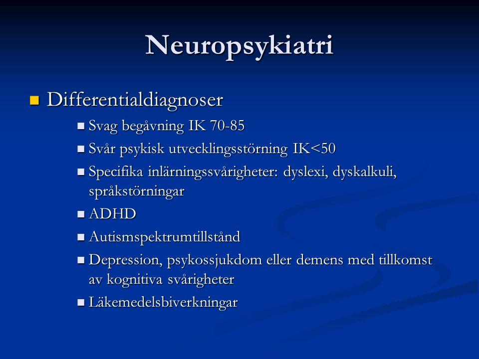 Neuropsykiatri Differentialdiagnoser Differentialdiagnoser Svag begåvning IK 70-85 Svag begåvning IK 70-85 Svår psykisk utvecklingsstörning IK<50 Svår psykisk utvecklingsstörning IK<50 Specifika inlärningssvårigheter: dyslexi, dyskalkuli, språkstörningar Specifika inlärningssvårigheter: dyslexi, dyskalkuli, språkstörningar ADHD ADHD Autismspektrumtillstånd Autismspektrumtillstånd Depression, psykossjukdom eller demens med tillkomst av kognitiva svårigheter Depression, psykossjukdom eller demens med tillkomst av kognitiva svårigheter Läkemedelsbiverkningar Läkemedelsbiverkningar