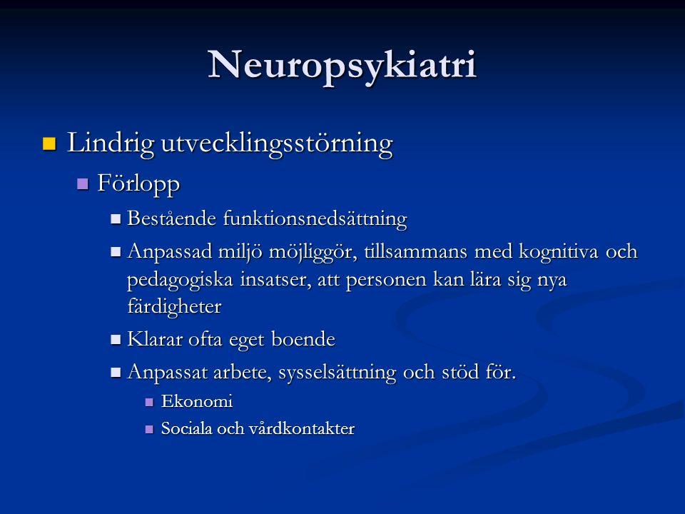 Neuropsykiatri Lindrig utvecklingsstörning Lindrig utvecklingsstörning Förlopp Förlopp Bestående funktionsnedsättning Bestående funktionsnedsättning Anpassad miljö möjliggör, tillsammans med kognitiva och pedagogiska insatser, att personen kan lära sig nya färdigheter Anpassad miljö möjliggör, tillsammans med kognitiva och pedagogiska insatser, att personen kan lära sig nya färdigheter Klarar ofta eget boende Klarar ofta eget boende Anpassat arbete, sysselsättning och stöd för.
