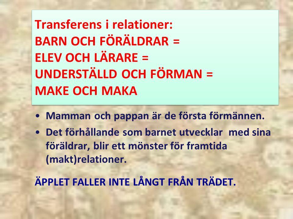 Transferens i relationer: BARN OCH FÖRÄLDRAR = ELEV OCH LÄRARE = UNDERSTÄLLD OCH FÖRMAN = MAKE OCH MAKA Mamman och pappan är de första förmännen.