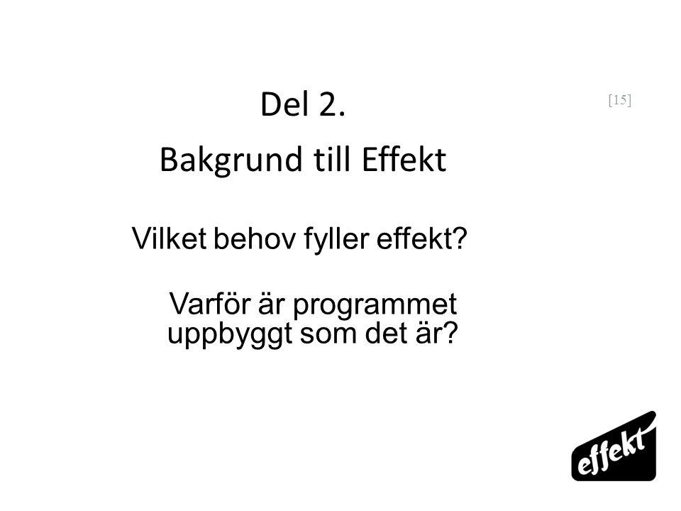[15] Del 2. Bakgrund till Effekt Vilket behov fyller effekt? Varför är programmet uppbyggt som det är?