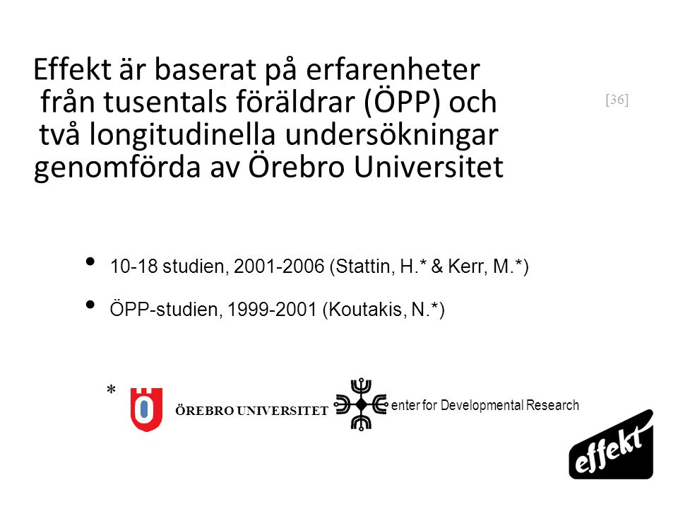 [36] Effekt är baserat på erfarenheter från tusentals föräldrar (ÖPP) och två longitudinella undersökningar genomförda av Örebro Universitet 10-18 studien, 2001-2006 (Stattin, H.* & Kerr, M.*) ÖPP-studien, 1999-2001 (Koutakis, N.*) enter for Developmental Research ÖREBRO UNIVERSITET *