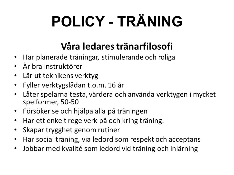 POLICY - TRÄNING Våra ledares tränarfilosofi Har planerade träningar, stimulerande och roliga Är bra instruktörer Lär ut teknikens verktyg Fyller verk